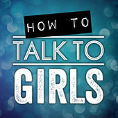 How To Talk To Girls podcast - Dating, Sex & Relationship Advice For Men